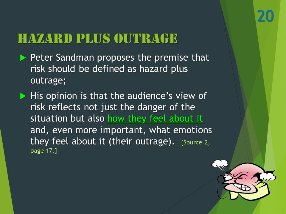 Hazard Plus Outrage  Peter Sandman proposes the premise that risk should be defined as hazard plus outrage;  His opinion is that the audience's view of risk reflects not just the danger of the situation but also how they feel about it and, even more important, what emotions they feel about it (their outrage).