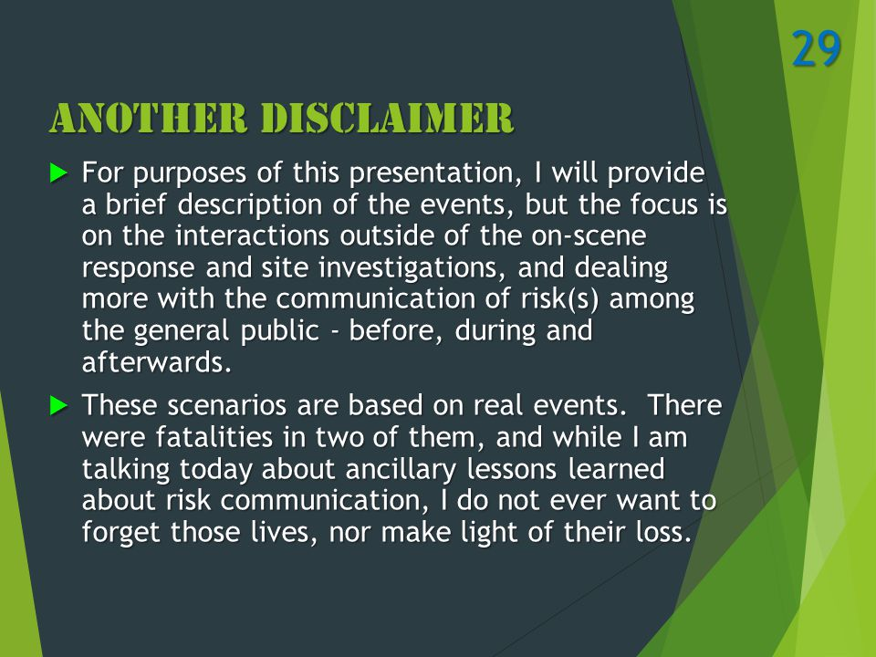 Another Disclaimer  For purposes of this presentation, I will provide a brief description of the events, but the focus is on the interactions outside of the on-scene response and site investigations, and dealing more with the communication of risk(s) among the general public - before, during and afterwards.