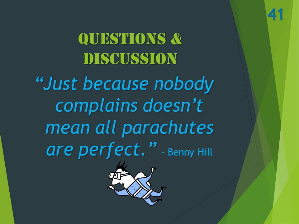 Questions & Discussion Just because nobody complains doesn't mean all parachutes are perfect. Just because nobody complains doesn't mean all parachutes are perfect. – Benny Hill 41