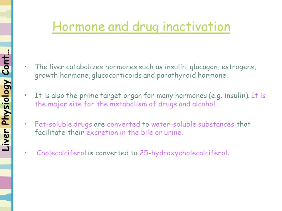 Hormone and drug inactivation The liver catabolizes hormones such as insulin, glucagon, estrogens, growth hormone, glucocorticoids and parathyroid hor