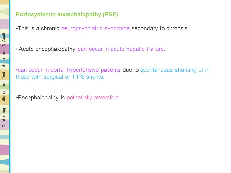 Portosystemic encephalopathy (PSE) This is a chronic neuropsychiatric syndrome secondary to cirrhosis. Acute encephalopathy can occur in acute hepatic