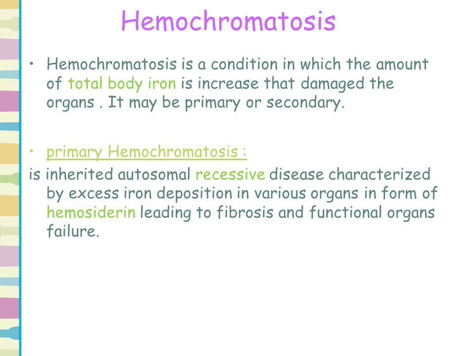 primary Hemochromatosis Mostly organs affected are : 1)Liver 2) pancreas 3)heart 4) adrenals 5) testes 6)kidneys 7) Pituitary