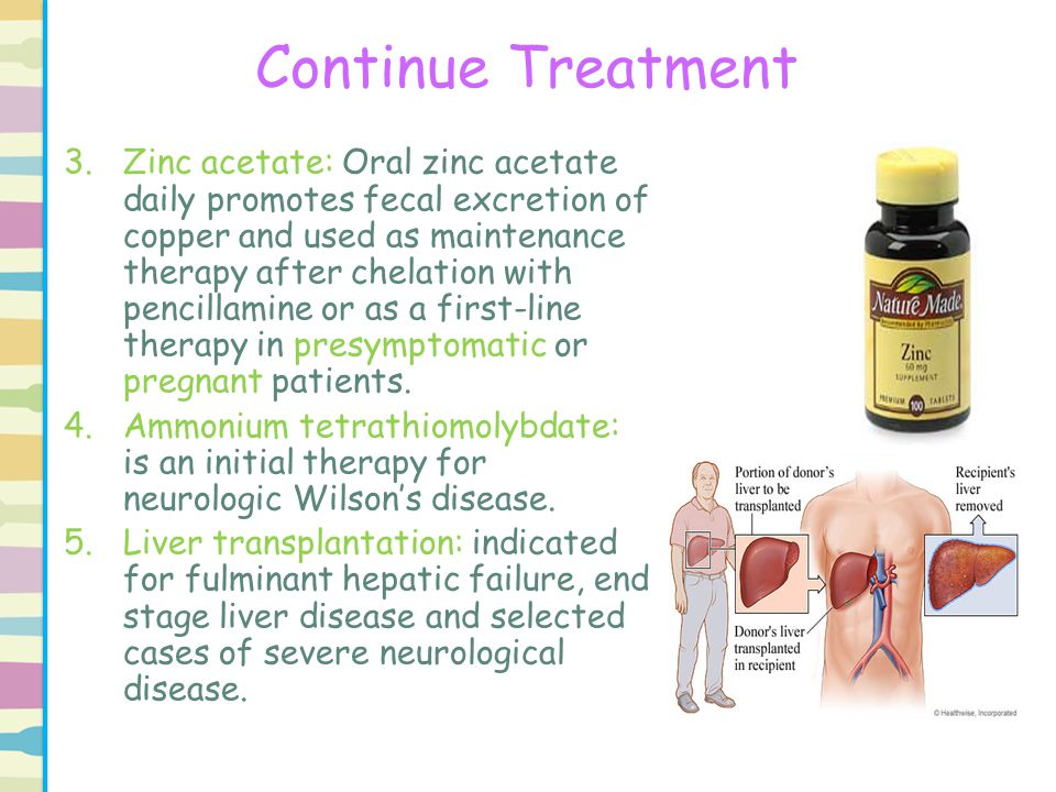 Continue Treatment 3.Zinc acetate: Oral zinc acetate daily promotes fecal excretion of copper and used as maintenance therapy after chelation with pen