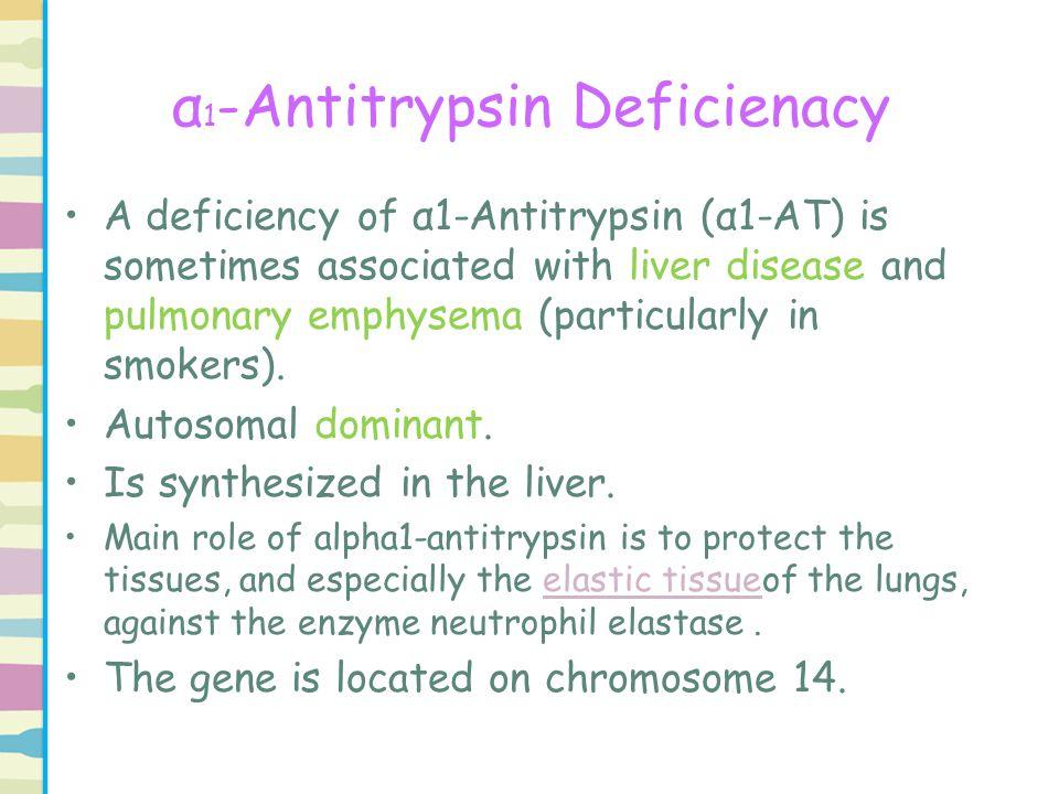 α 1 -Antitrypsin Deficienacy A deficiency of α1-Antitrypsin (α1-AT) is sometimes associated with liver disease and pulmonary emphysema (particularly i