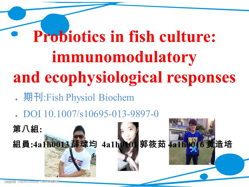 Probiotics in fish culture: immunomodulatory and ecophysiological responses ● 期刊 :Fish Physiol Biochem ● DOI 10.1007/s10695-013-9897-0 第八組 : 組員 :4a1h0