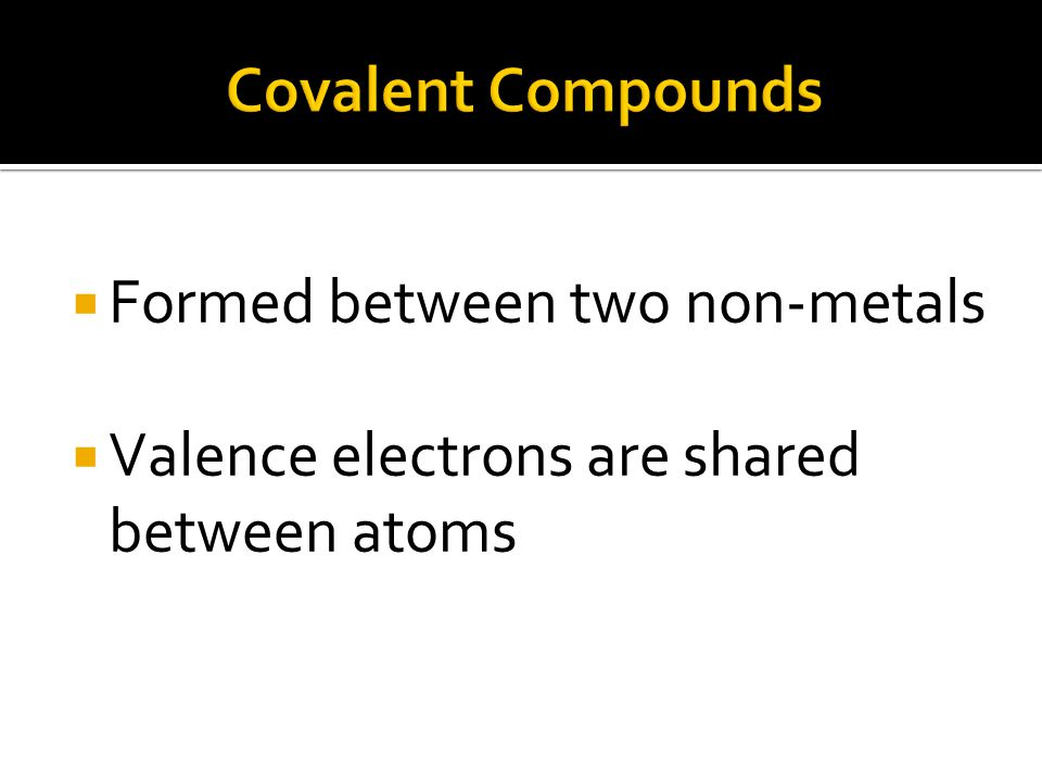  Formed between two non-metals  Valence electrons are shared between atoms