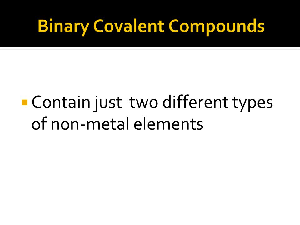  Contain just two different types of non-metal elements