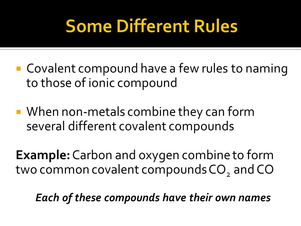  Covalent compound have a few rules to naming to those of ionic compound  When non-metals combine they can form several different covalent compounds Example: Carbon and oxygen combine to form two common covalent compounds CO 2 and CO Each of these compounds have their own names