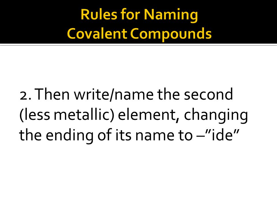 "2. Then write/name the second (less metallic) element, changing the ending of its name to –""ide"""