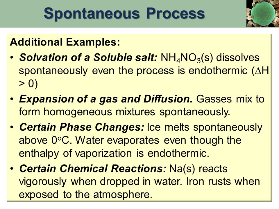 Additional Examples: Solvation of a Soluble salt: NH 4 NO 3 (s) dissolves spontaneously even the process is endothermic (  H > 0) Expansion of a gas and Diffusion.