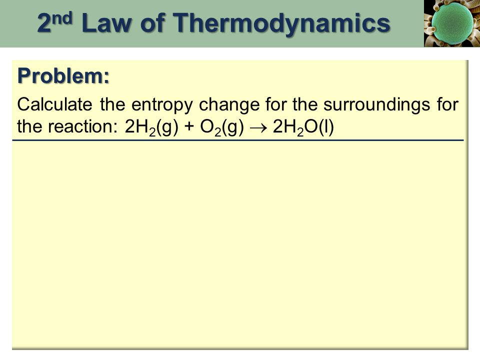 Problem: Calculate the entropy change for the surroundings for the reaction: 2H 2 (g) + O 2 (g)  2H 2 O(l) 2 nd Law of Thermodynamics