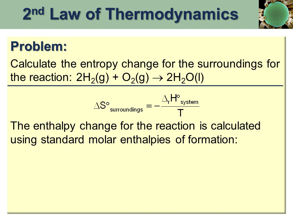 Problem: Calculate the entropy change for the surroundings for the reaction: 2H 2 (g) + O 2 (g)  2H 2 O(l) The enthalpy change for the reaction is calculated using standard molar enthalpies of formation: 2 nd Law of Thermodynamics