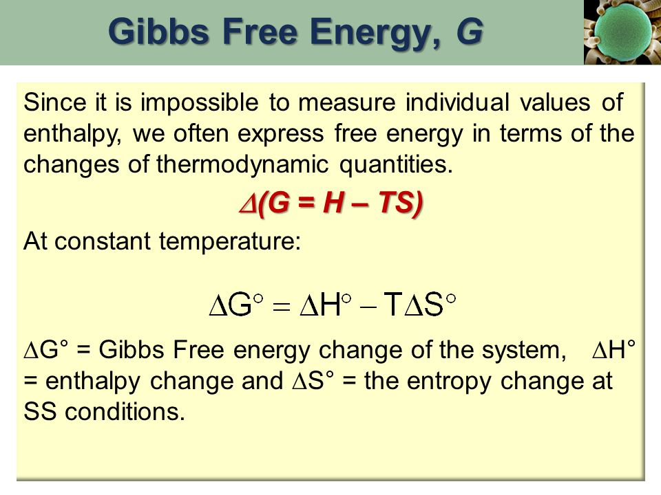 Since it is impossible to measure individual values of enthalpy, we often express free energy in terms of the changes of thermodynamic quantities.