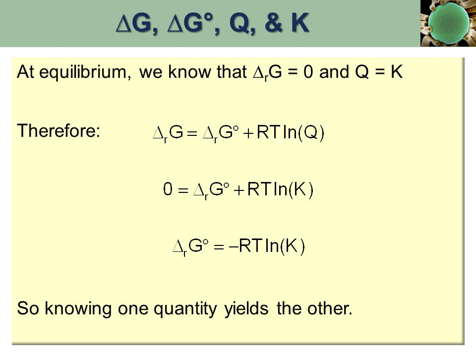 At equilibrium, we know that  r G = 0 and Q = K Therefore: So knowing one quantity yields the other. ∆G, ∆G°, Q, & K