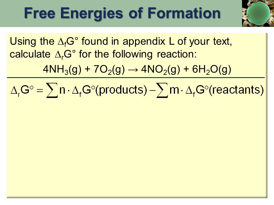 Using the  f G° found in appendix L of your text, calculate  r G° for the following reaction: 4NH 3 (g) + 7O 2 (g) → 4NO 2 (g) + 6H 2 O(g) Free Energies of Formation