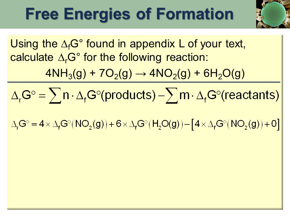 Using the  f G° found in appendix L of your text, calculate  r G° for the following reaction: 4NH 3 (g) + 7O 2 (g) → 4NO 2 (g) + 6H 2 O(g) Free Ener