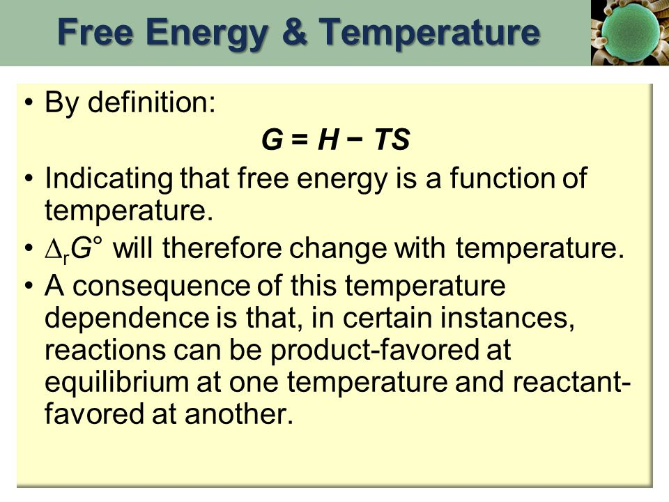 By definition: G = H − TS Indicating that free energy is a function of temperature.  r G° will therefore change with temperature. A consequence of th