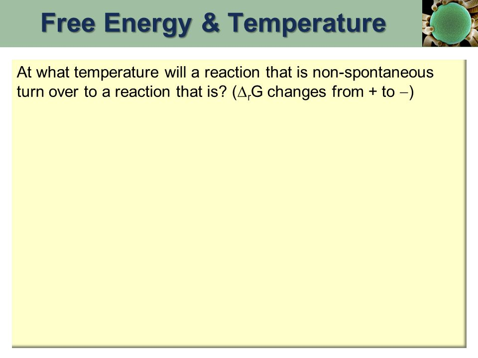 At what temperature will a reaction that is non-spontaneous turn over to a reaction that is? (  r G changes from + to  ) Free Energy & Temperature