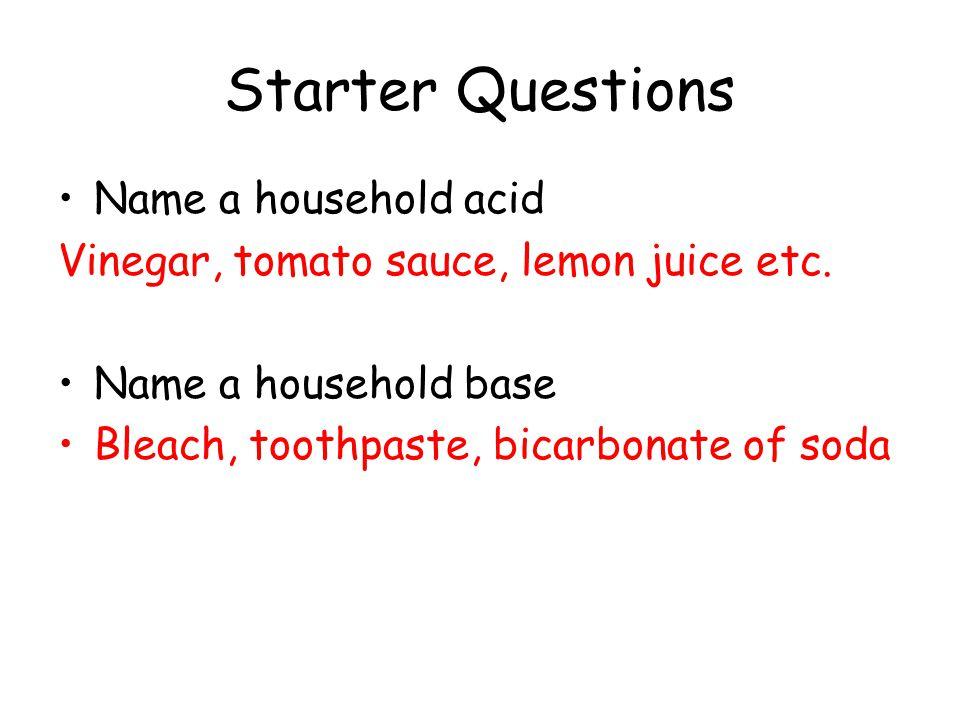 Starter Questions Name a household acid Vinegar, tomato sauce, lemon juice etc. Name a household base Bleach, toothpaste, bicarbonate of soda