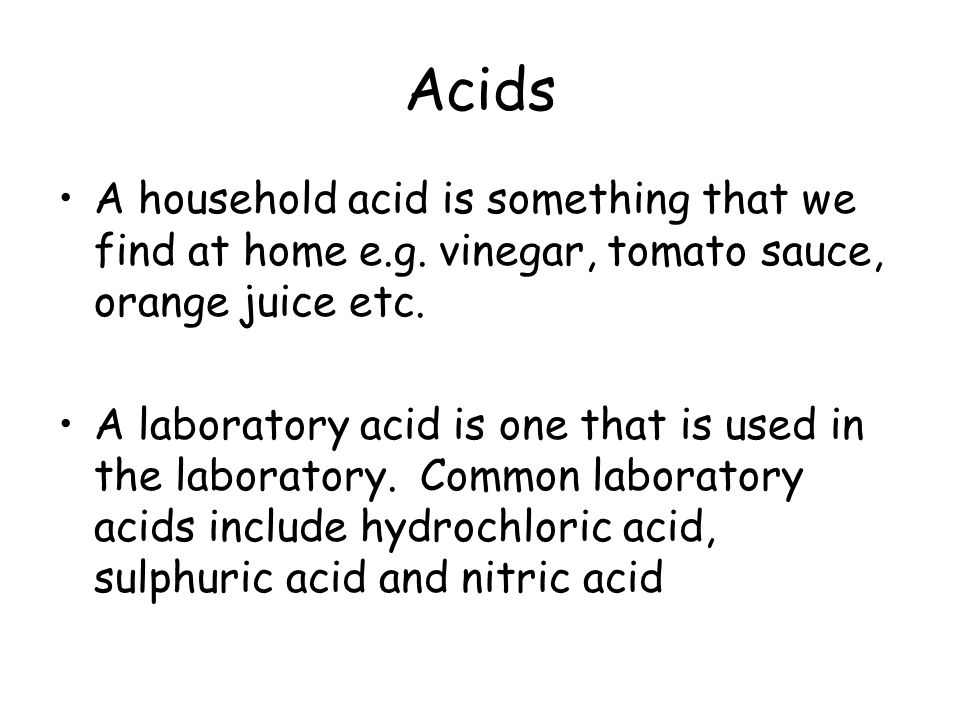 Acids A household acid is something that we find at home e.g. vinegar, tomato sauce, orange juice etc. A laboratory acid is one that is used in the la