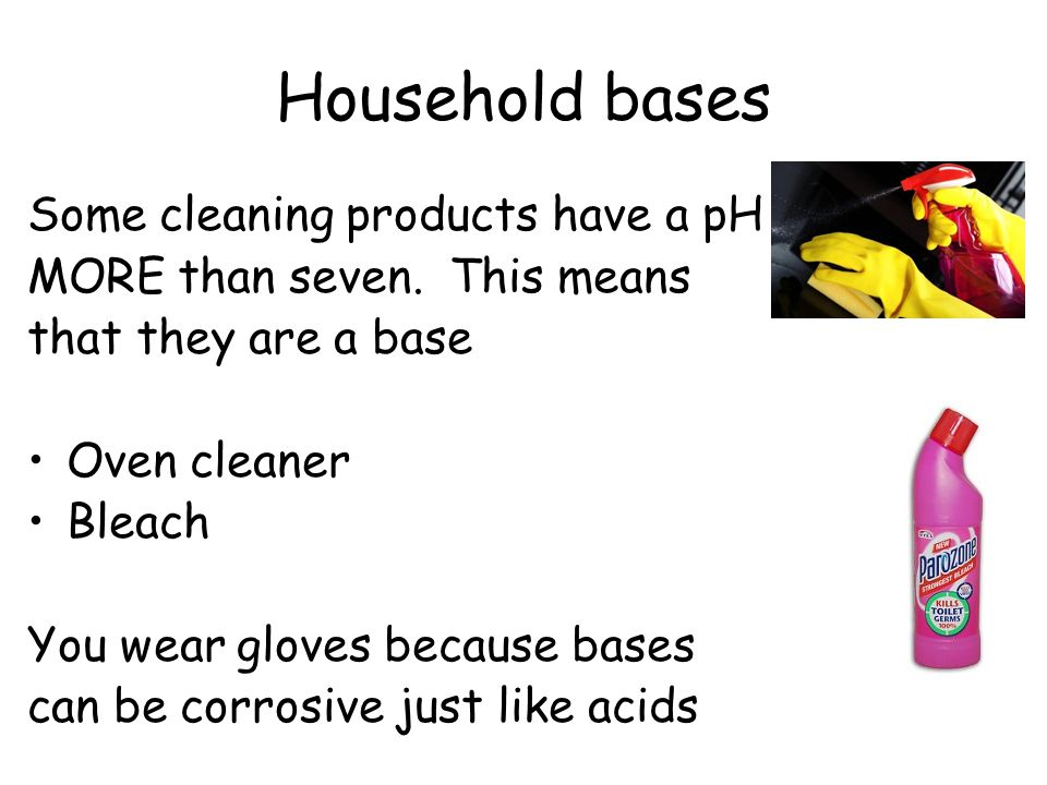Household bases Some cleaning products have a pH MORE than seven. This means that they are a base Oven cleaner Bleach You wear gloves because bases ca