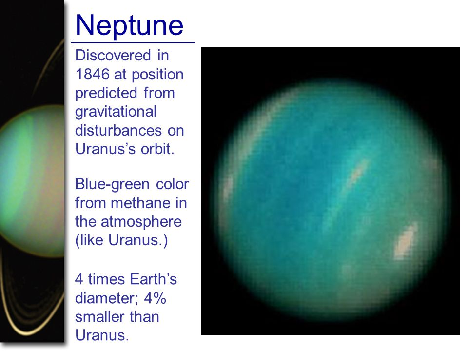 Neptune Discovered in 1846 at position predicted from gravitational disturbances on Uranus's orbit. Blue-green color from methane in the atmosphere (l