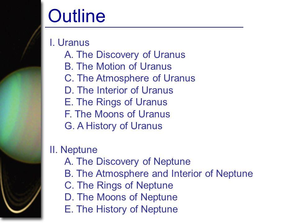 I. Uranus A. The Discovery of Uranus B. The Motion of Uranus C. The Atmosphere of Uranus D. The Interior of Uranus E. The Rings of Uranus F. The Moons