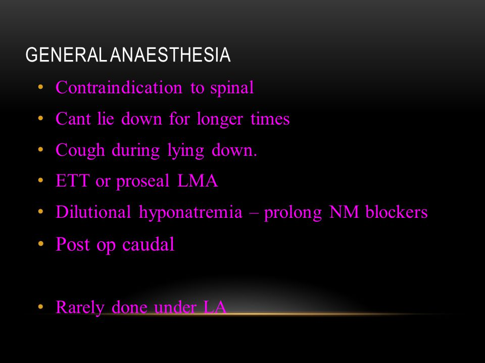 GENERAL ANAESTHESIA Contraindication to spinal Cant lie down for longer times Cough during lying down. ETT or proseal LMA Dilutional hyponatremia – pr