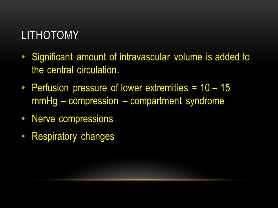LITHOTOMY Significant amount of intravascular volume is added to the central circulation. Perfusion pressure of lower extremities = 10 – 15 mmHg – com