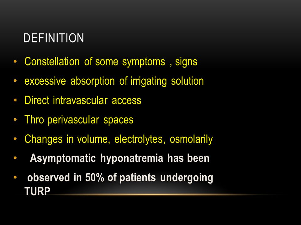 DEFINITION Constellation of some symptoms, signs excessive absorption of irrigating solution Direct intravascular access Thro perivascular spaces Changes in volume, electrolytes, osmolarily Asymptomatic hyponatremia has been observed in 50% of patients undergoing TURP
