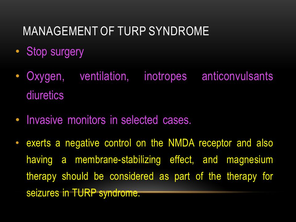 MANAGEMENT OF TURP SYNDROME Stop surgery Oxygen, ventilation, inotropes anticonvulsants diuretics Invasive monitors in selected cases.