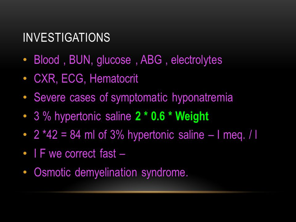 INVESTIGATIONS Blood, BUN, glucose, ABG, electrolytes CXR, ECG, Hematocrit Severe cases of symptomatic hyponatremia 3 % hypertonic saline 2 * 0.6 * We