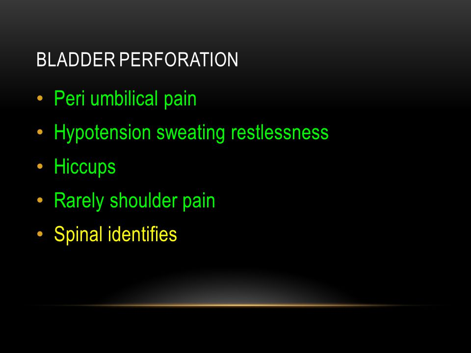 BLADDER PERFORATION Peri umbilical pain Hypotension sweating restlessness Hiccups Rarely shoulder pain Spinal identifies