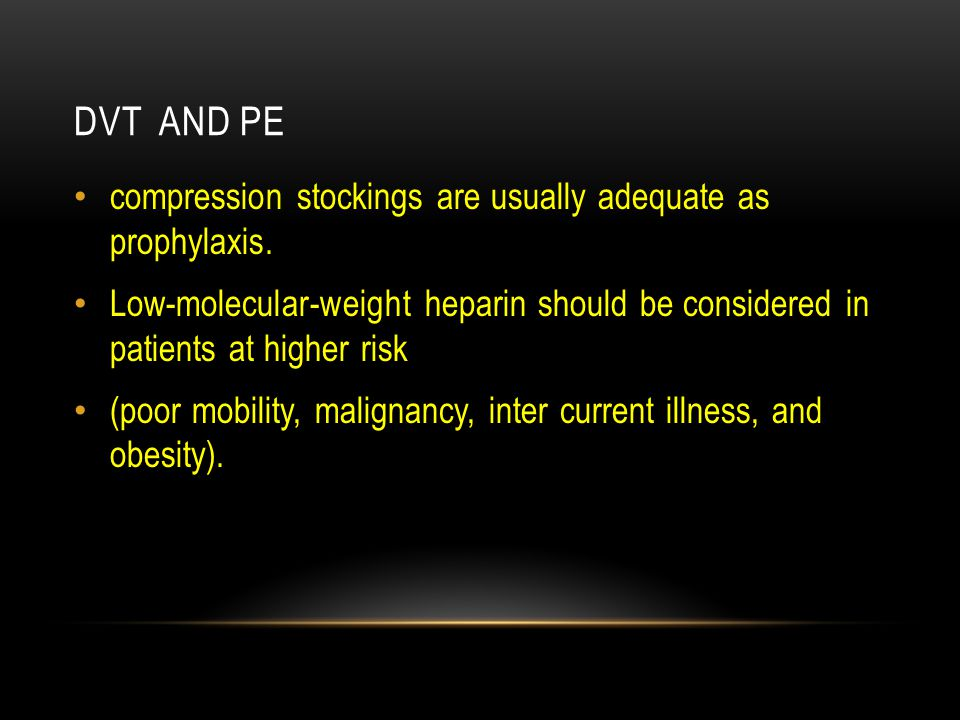 DVT AND PE compression stockings are usually adequate as prophylaxis. Low-molecular-weight heparin should be considered in patients at higher risk (po