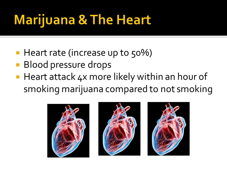  Heart rate (increase up to 50%)  Blood pressure drops  Heart attack 4x more likely within an hour of smoking marijuana compared to not smoking
