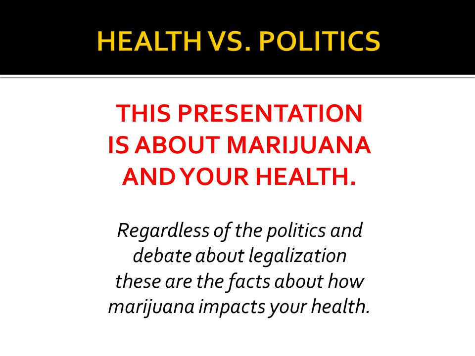 THIS PRESENTATION IS ABOUT MARIJUANA AND YOUR HEALTH.