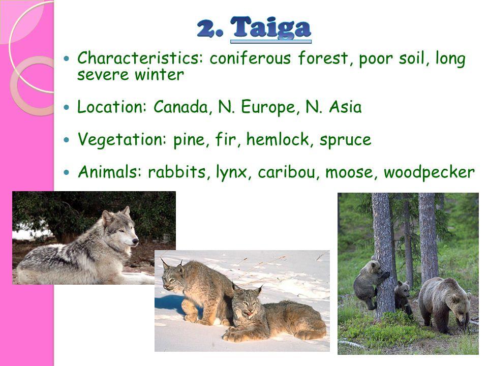 Characteristics: coniferous forest, poor soil, long severe winter Location: Canada, N. Europe, N. Asia Vegetation: pine, fir, hemlock, spruce Animals: