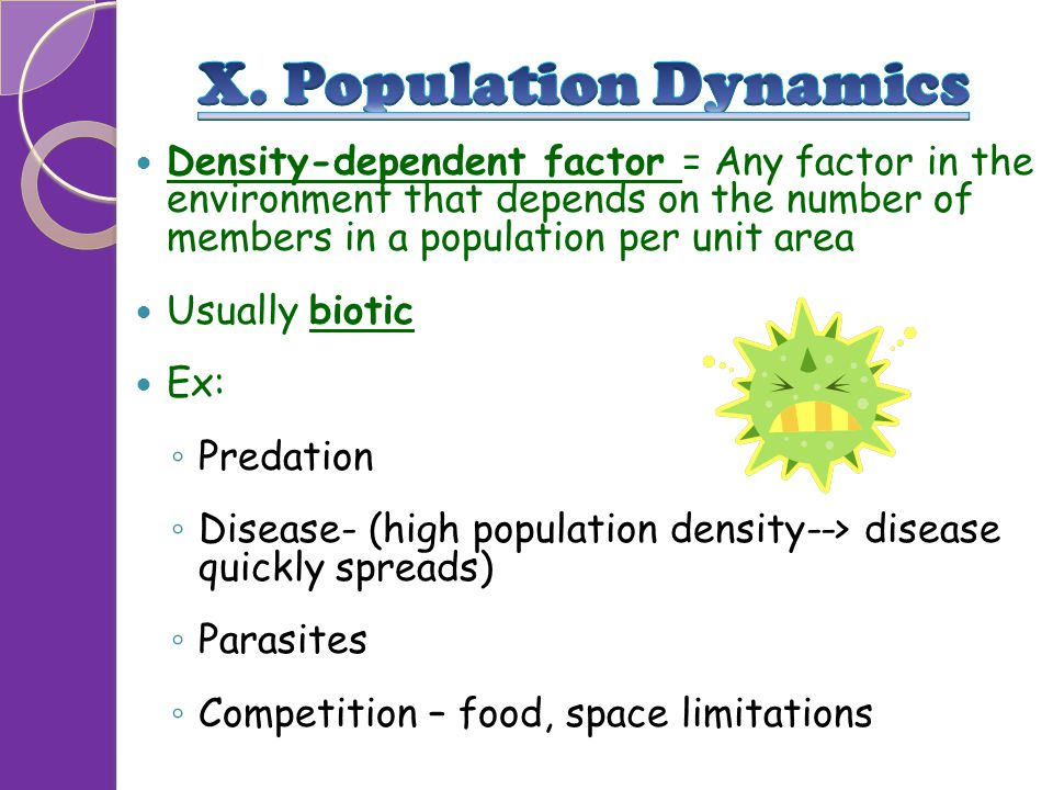 Density-dependent factor = Any factor in the environment that depends on the number of members in a population per unit area Usually biotic Ex: ◦ Pred