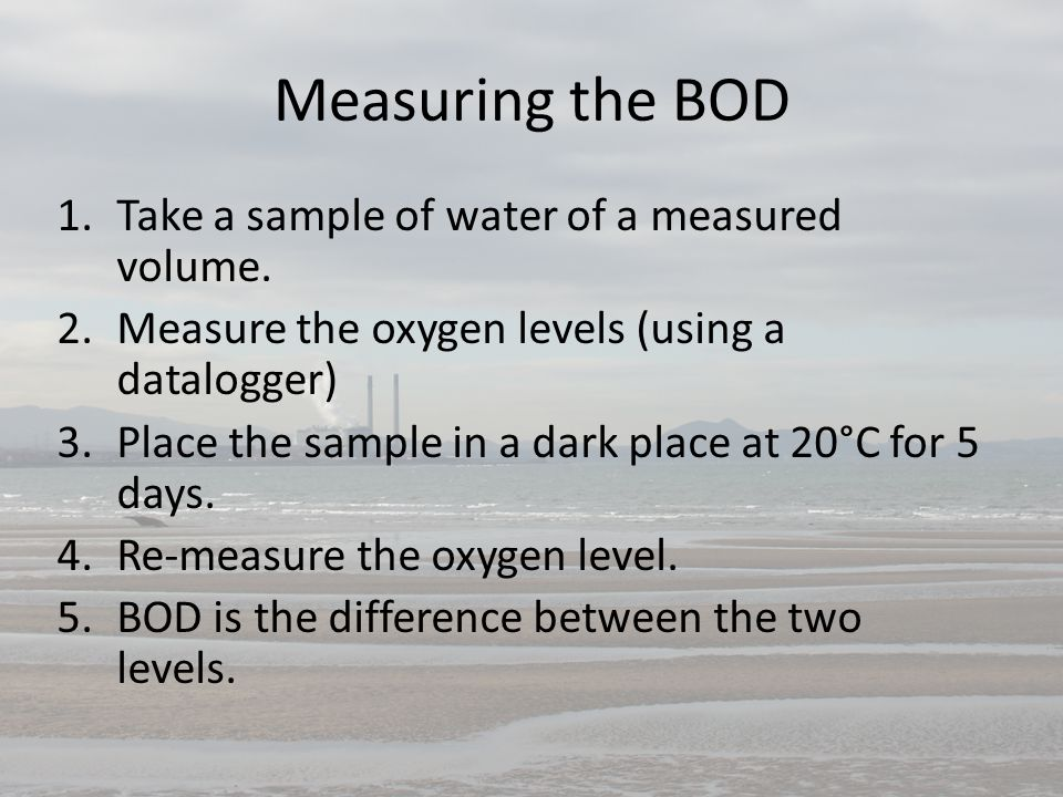 Measuring the BOD 1.Take a sample of water of a measured volume. 2.Measure the oxygen levels (using a datalogger) 3.Place the sample in a dark place a
