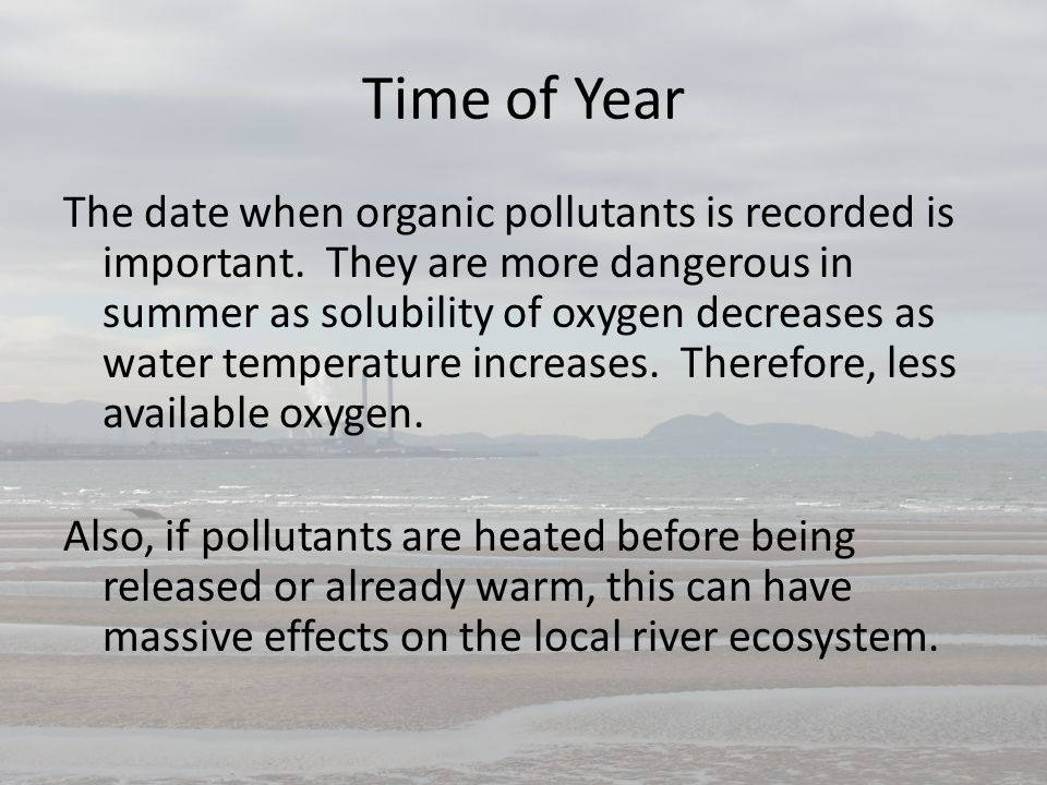 Time of Year The date when organic pollutants is recorded is important. They are more dangerous in summer as solubility of oxygen decreases as water t