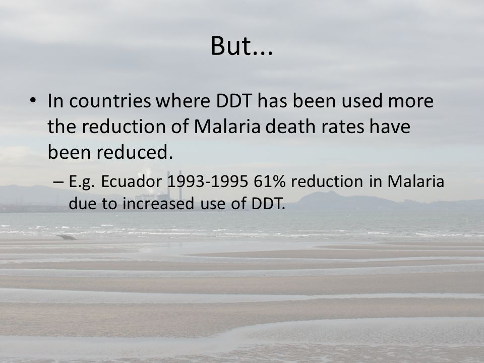But... In countries where DDT has been used more the reduction of Malaria death rates have been reduced. – E.g. Ecuador 1993-1995 61% reduction in Mal