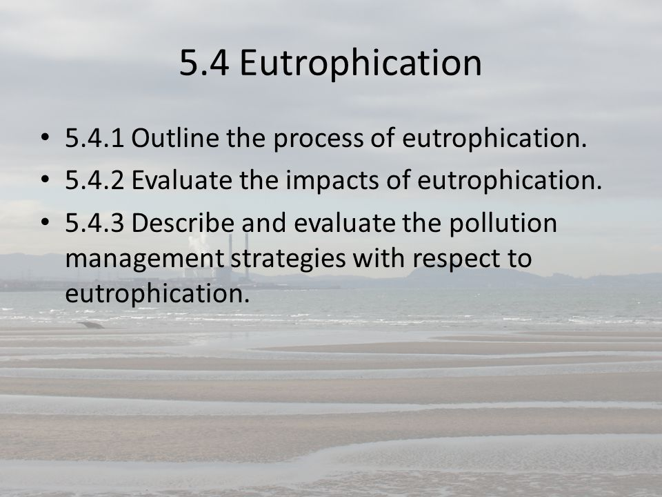 5.4 Eutrophication 5.4.1 Outline the process of eutrophication. 5.4.2 Evaluate the impacts of eutrophication. 5.4.3 Describe and evaluate the pollutio