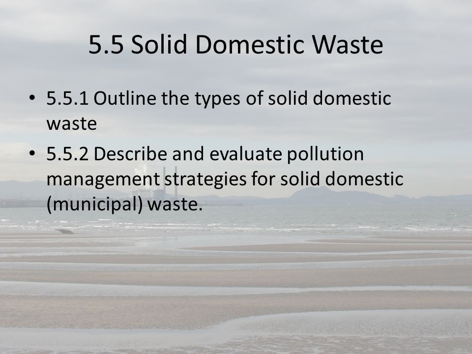 5.5 Solid Domestic Waste 5.5.1 Outline the types of solid domestic waste 5.5.2 Describe and evaluate pollution management strategies for solid domesti