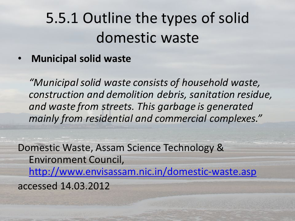 """5.5.1 Outline the types of solid domestic waste Municipal solid waste """"Municipal solid waste consists of household waste, construction and demolition"""