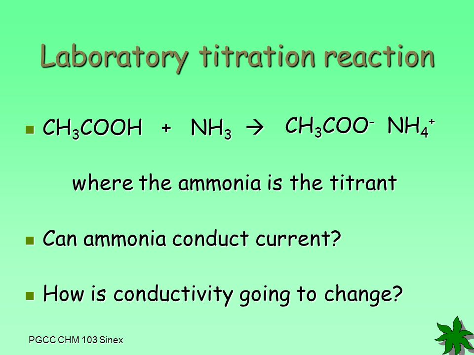 PGCC CHM 103 Sinex Laboratory titration reaction CH 3 COOH + NH 3  CH 3 COOH + NH 3  where the ammonia is the titrant Can ammonia conduct current.