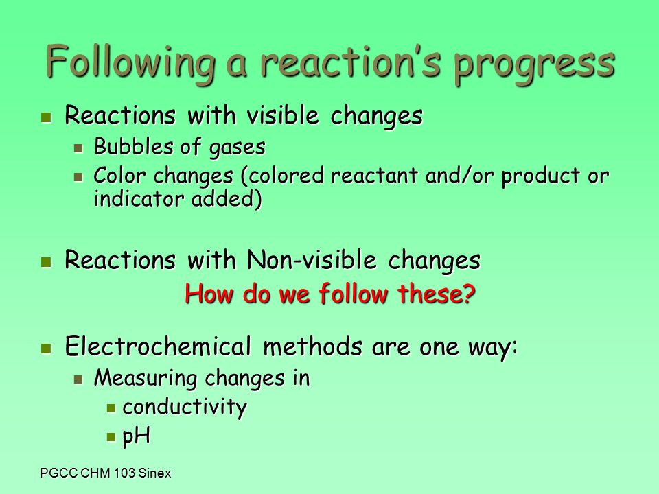 PGCC CHM 103 Sinex Following a reaction's progress Reactions with visible changes Reactions with visible changes Bubbles of gases Bubbles of gases Color changes (colored reactant and/or product or indicator added) Color changes (colored reactant and/or product or indicator added) Reactions with Non-visible changes Reactions with Non-visible changes How do we follow these.