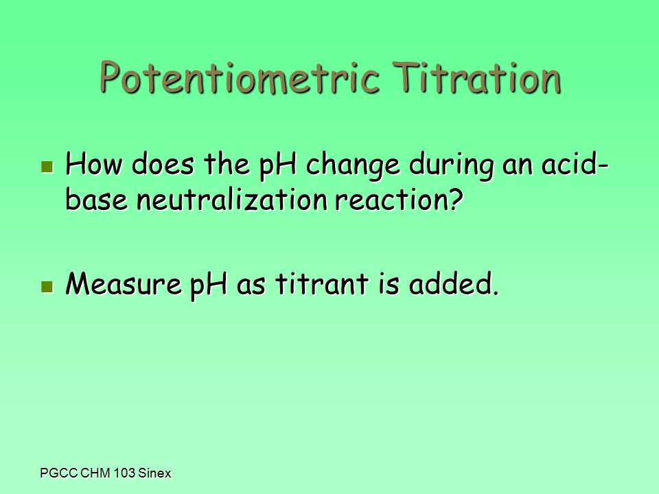 PGCC CHM 103 Sinex Potentiometric Titration How does the pH change during an acid- base neutralization reaction.