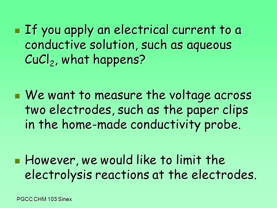 PGCC CHM 103 Sinex If you apply an electrical current to a conductive solution, such as aqueous CuCl 2, what happens.