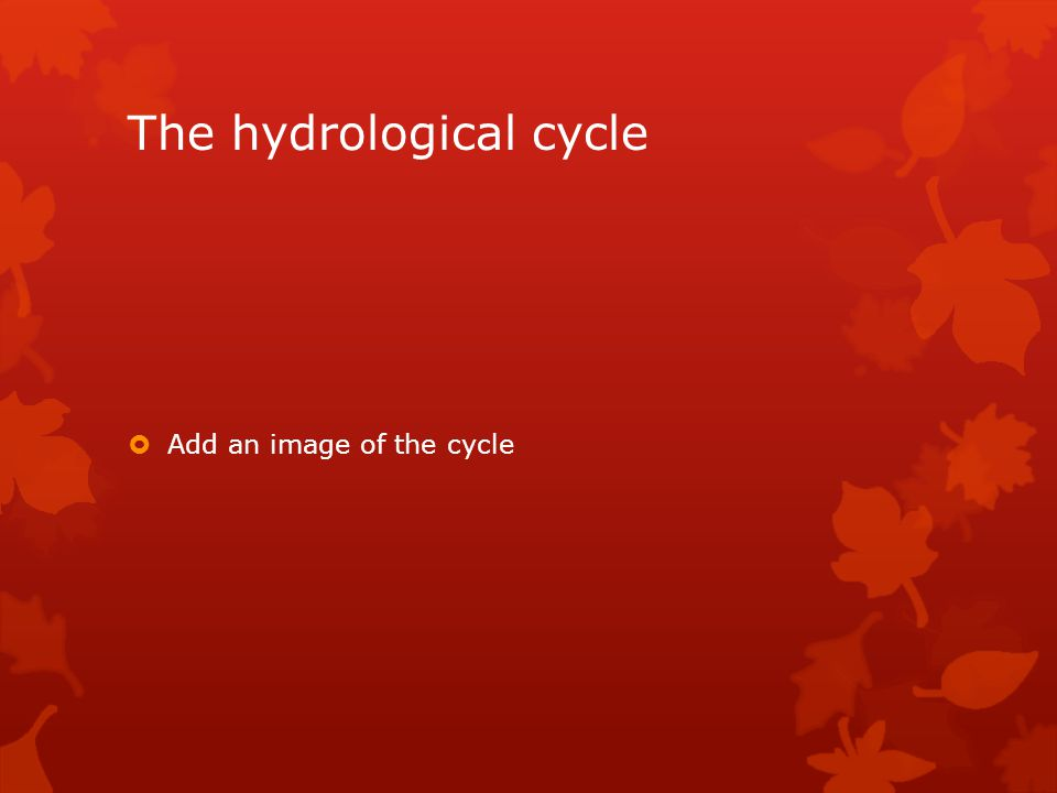 The hydrological cycle  Add an image of the cycle