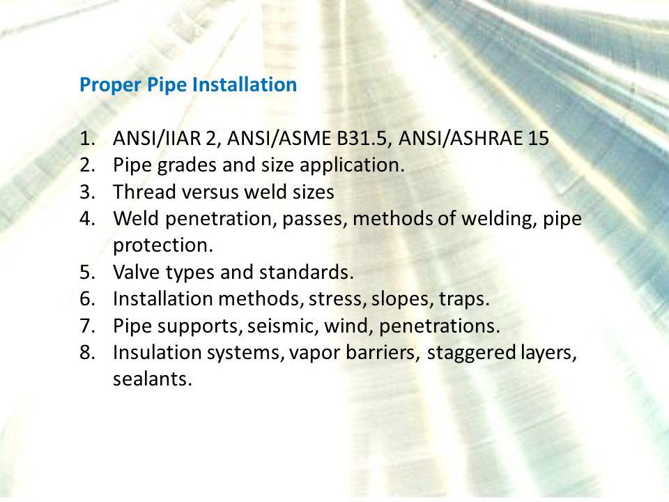 Proper Pipe Installation 1.ANSI/IIAR 2, ANSI/ASME B31.5, ANSI/ASHRAE 15 2.Pipe grades and size application. 3.Thread versus weld sizes 4.Weld penetrat